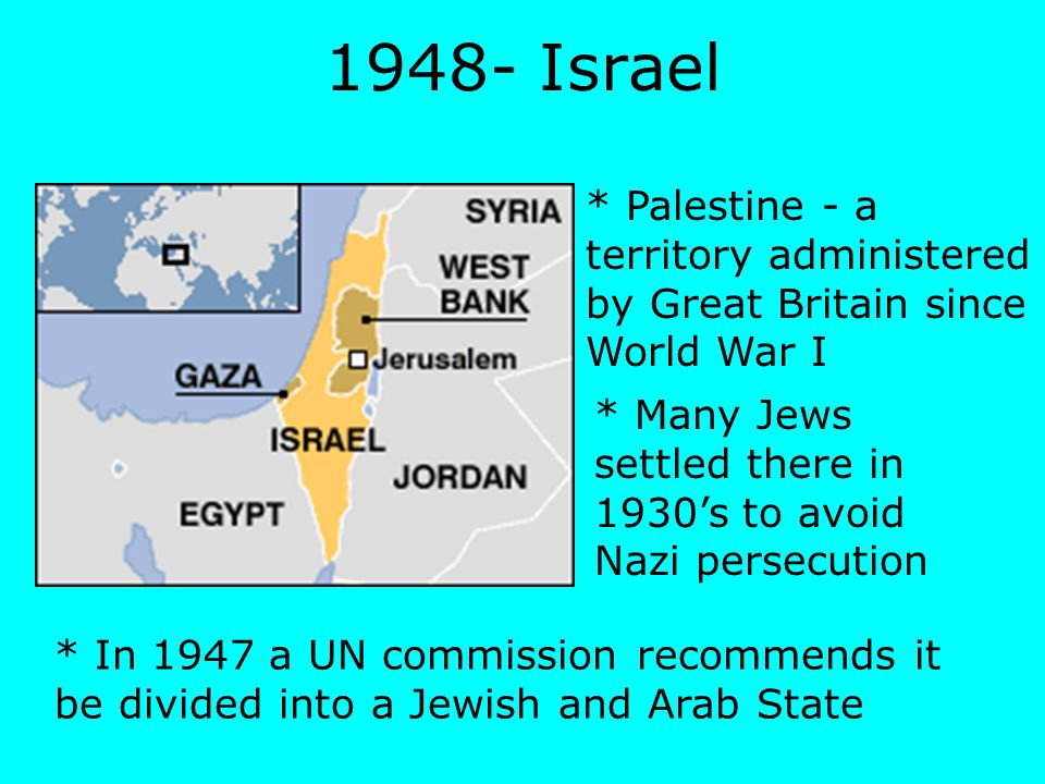1948- Israel * Palestine - a territory administered by Great Britain since World War I * Many Jews settled there in 1930's to avoid Nazi persecution *
