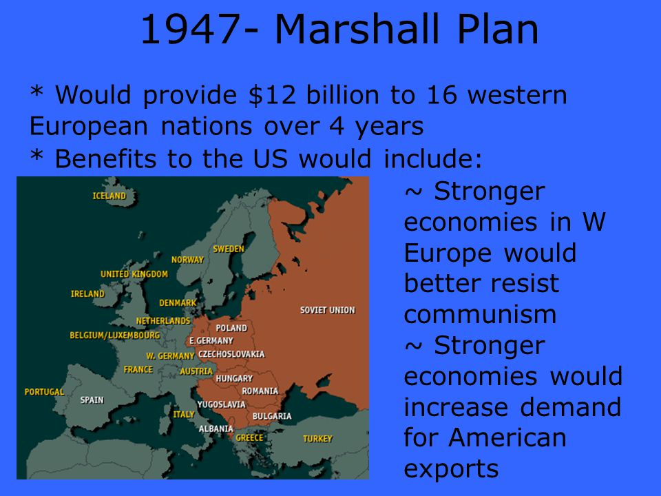 1947- Marshall Plan * Would provide $12 billion to 16 western European nations over 4 years * Benefits to the US would include: ~ Stronger economies i