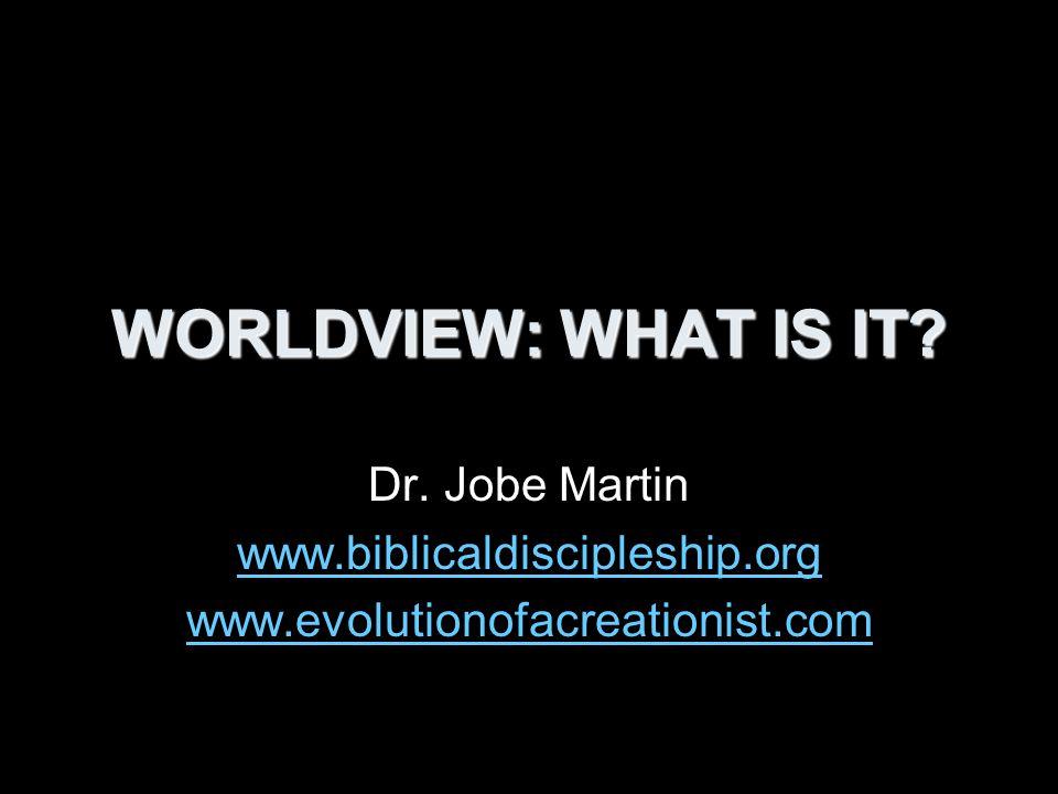 WORLDVIEW: WHAT IS IT Dr. Jobe Martin www.biblicaldiscipleship.org www.evolutionofacreationist.com