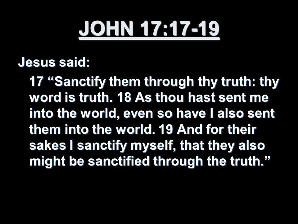 JOHN 17:17-19 Jesus said: 17 Sanctify them through thy truth: thy word is truth.