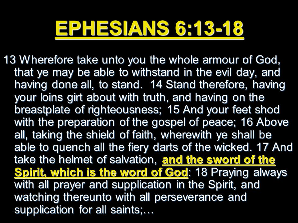 EPHESIANS 6:13-18 13 Wherefore take unto you the whole armour of God, that ye may be able to withstand in the evil day, and having done all, to stand.