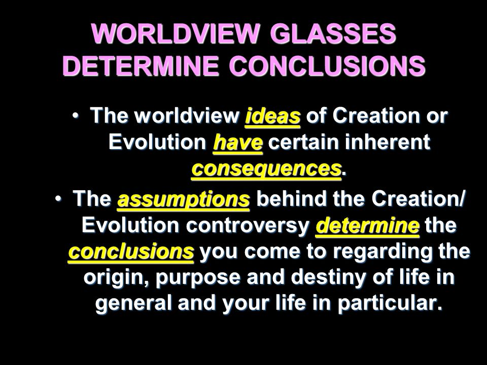 WORLDVIEW GLASSES DETERMINE CONCLUSIONS The worldview ideas of Creation or Evolution have certain inherent consequences.The worldview ideas of Creation or Evolution have certain inherent consequences.