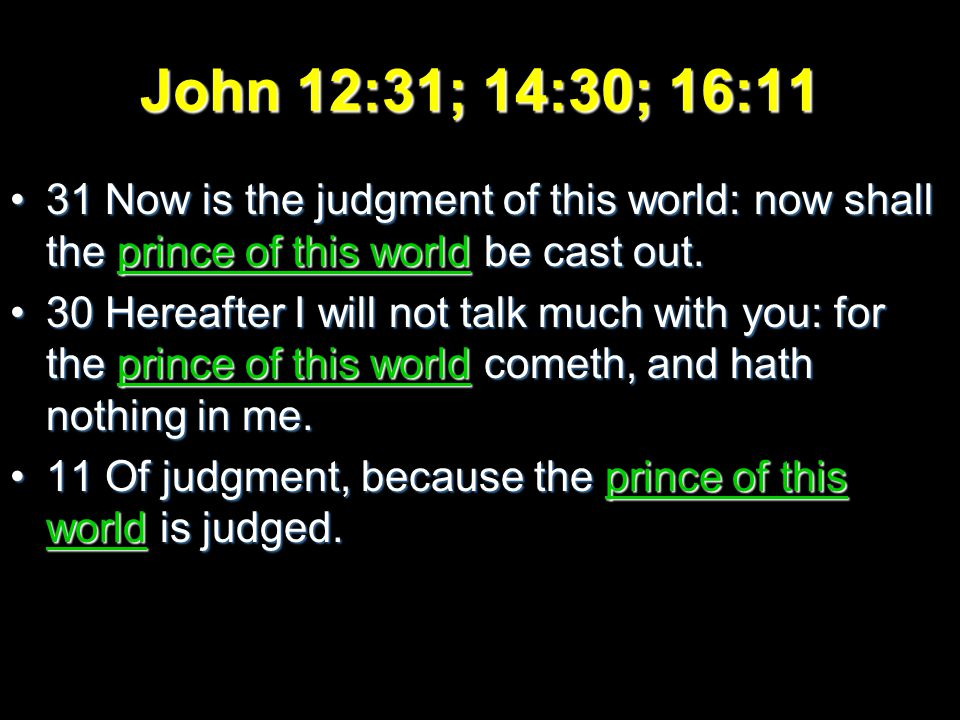 John 12:31; 14:30; 16:11 31 Now is the judgment of this world: now shall the prince of this world be cast out.31 Now is the judgment of this world: now shall the prince of this world be cast out.