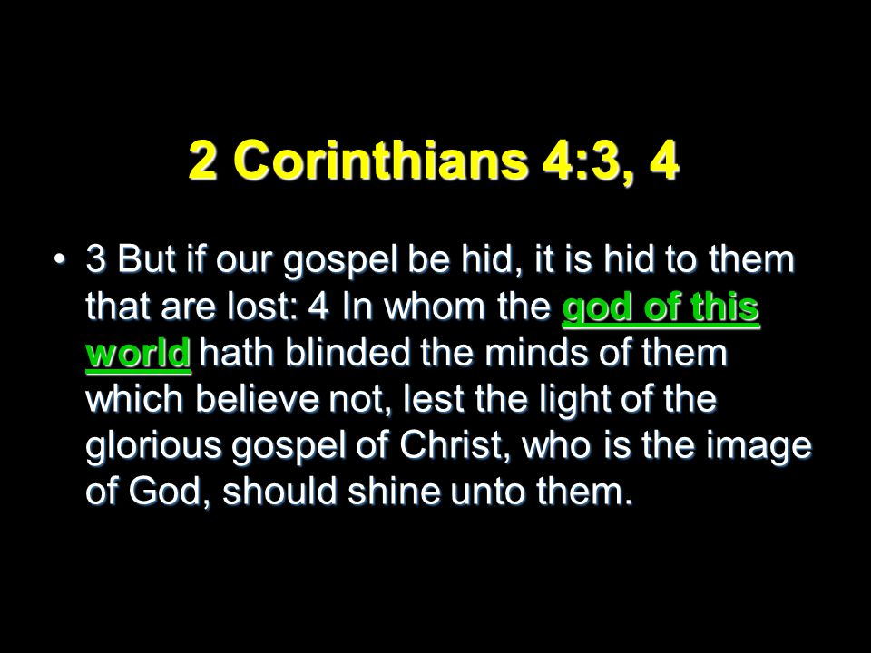 2 Corinthians 4:3, 4 3 But if our gospel be hid, it is hid to them that are lost: 4 In whom the god of this world hath blinded the minds of them which believe not, lest the light of the glorious gospel of Christ, who is the image of God, should shine unto them.3 But if our gospel be hid, it is hid to them that are lost: 4 In whom the god of this world hath blinded the minds of them which believe not, lest the light of the glorious gospel of Christ, who is the image of God, should shine unto them.