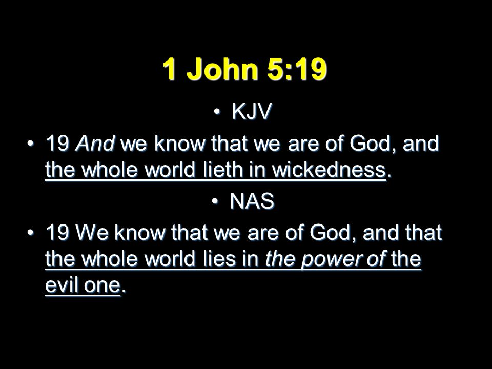 1 John 5:19 KJVKJV 19 And we know that we are of God, and the whole world lieth in wickedness.19 And we know that we are of God, and the whole world lieth in wickedness.