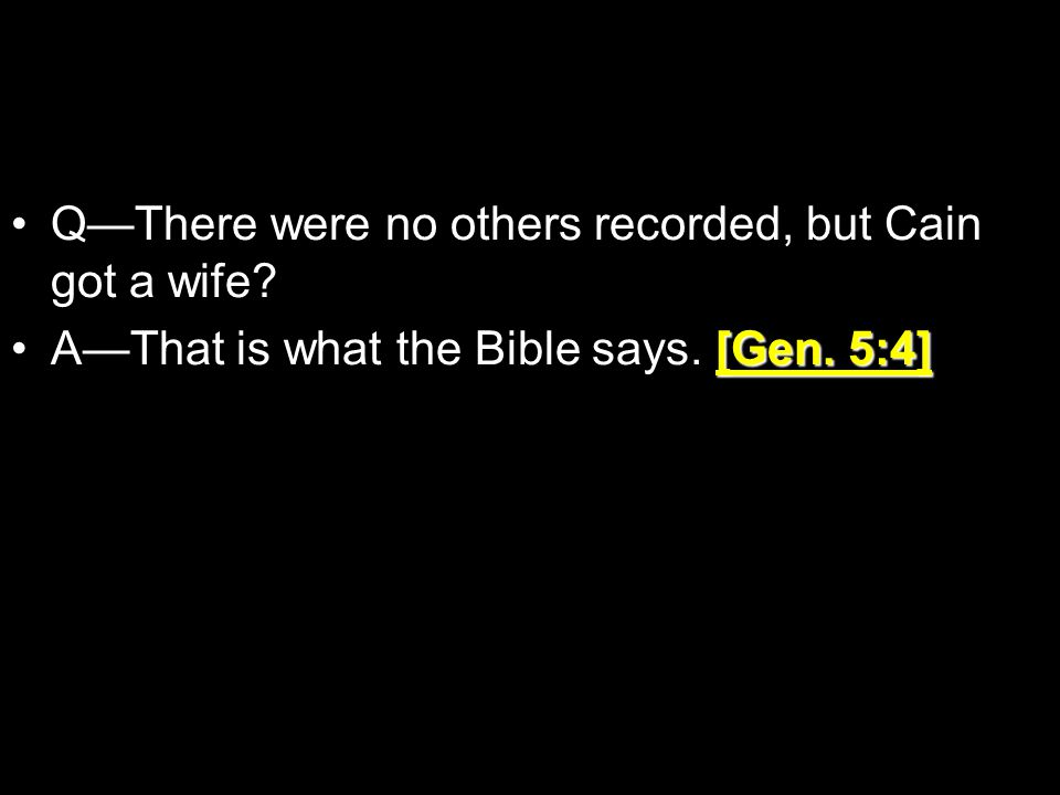 Q—There were no others recorded, but Cain got a wife.