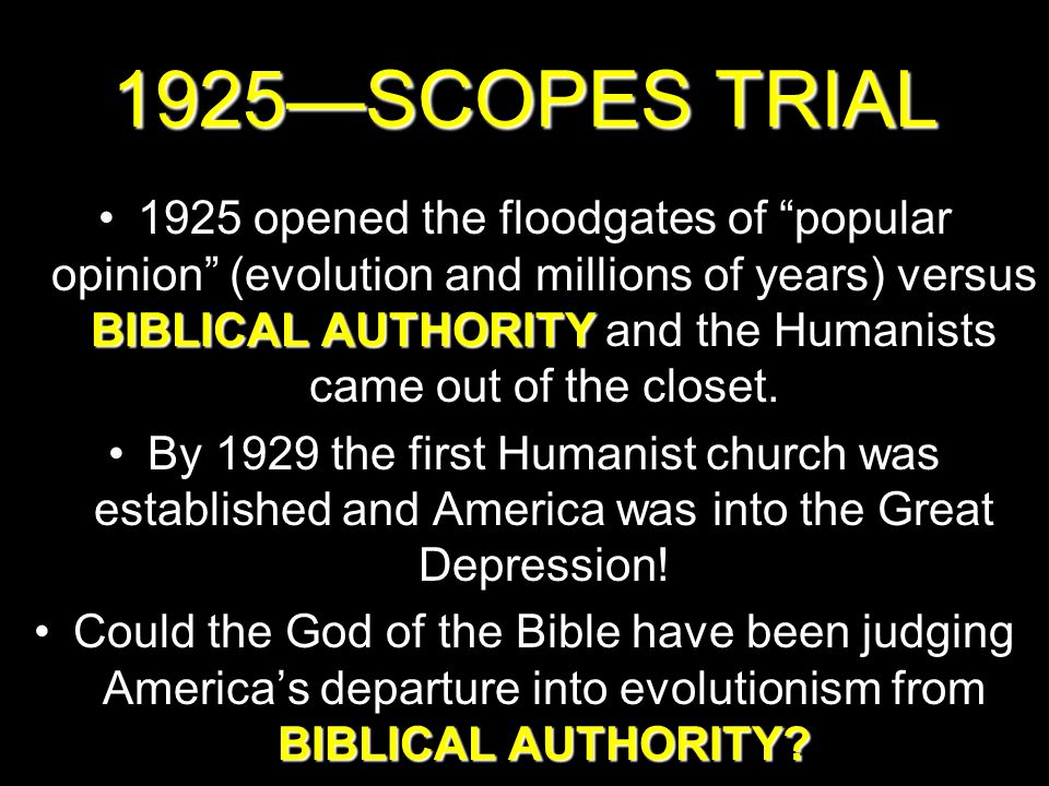 1925—SCOPES TRIAL BIBLICAL AUTHORITY1925 opened the floodgates of popular opinion (evolution and millions of years) versus BIBLICAL AUTHORITY and the Humanists came out of the closet.