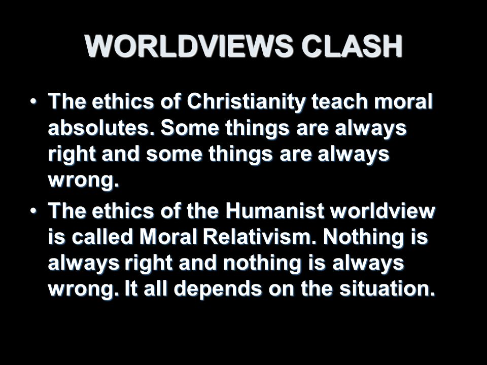 WORLDVIEWS CLASH The ethics of Christianity teach moral absolutes.