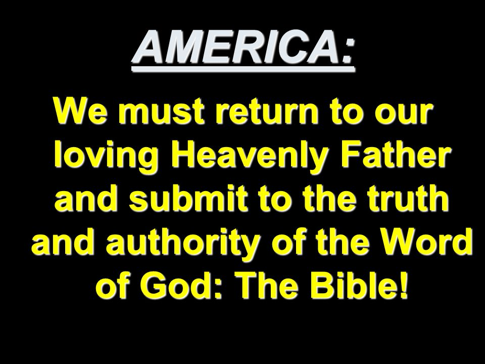 AMERICA: We must return to our loving Heavenly Father and submit to the truth and authority of the Word of God: The Bible!