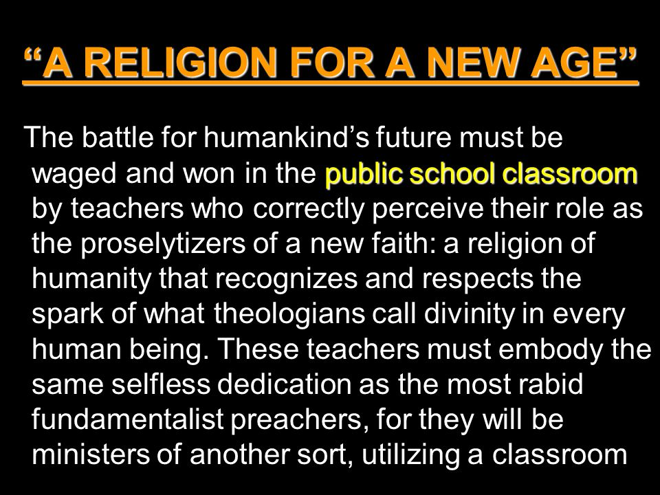 A RELIGION FOR A NEW AGE public school classroom The battle for humankind's future must be waged and won in the public school classroom by teachers who correctly perceive their role as the proselytizers of a new faith: a religion of humanity that recognizes and respects the spark of what theologians call divinity in every human being.