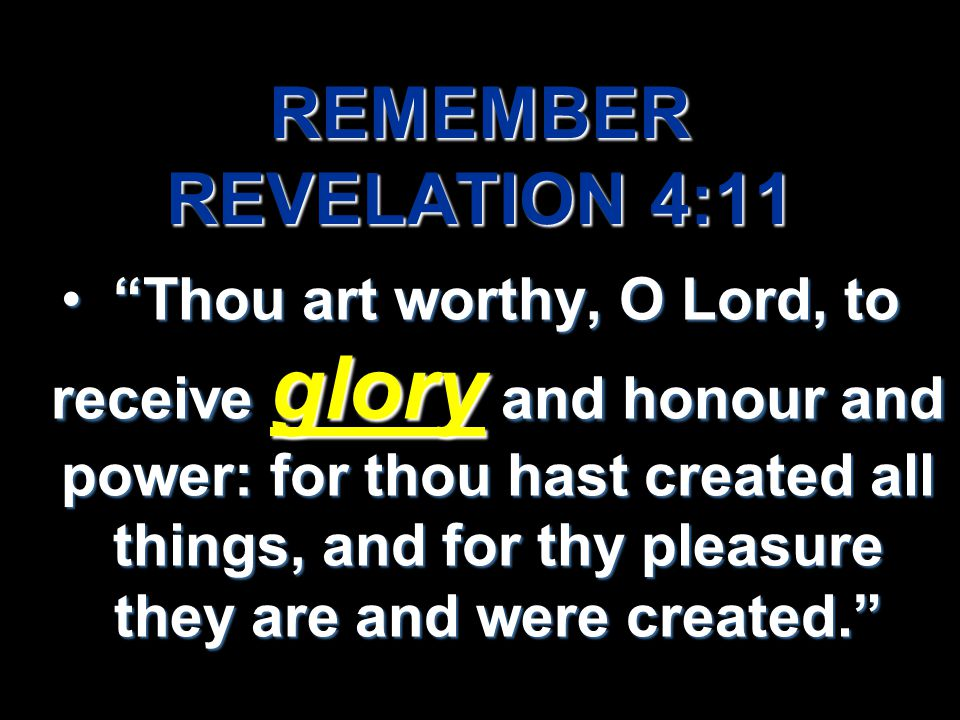 REMEMBER REVELATION 4:11 Thou art worthy, O Lord, to receive glory and honour and power: for thou hast created all things, and for thy pleasure they are and were created. Thou art worthy, O Lord, to receive glory and honour and power: for thou hast created all things, and for thy pleasure they are and were created.