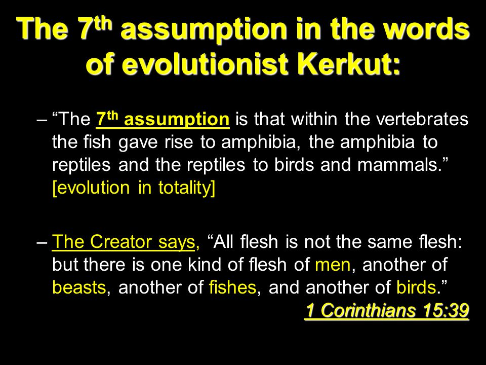 The 7 th assumption in the words of evolutionist Kerkut: – The 7 th assumption is that within the vertebrates the fish gave rise to amphibia, the amphibia to reptiles and the reptiles to birds and mammals. [evolution in totality] 1 Corinthians 15:39 –The Creator says, All flesh is not the same flesh: but there is one kind of flesh of men, another of beasts, another of fishes, and another of birds. 1 Corinthians 15:39