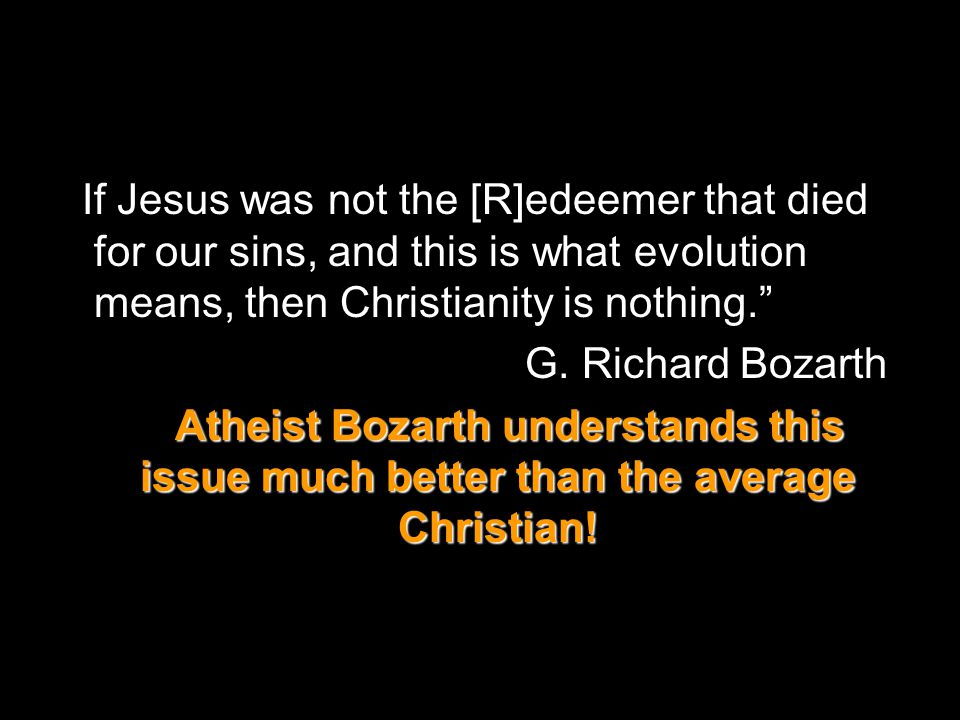 If Jesus was not the [R]edeemer that died for our sins, and this is what evolution means, then Christianity is nothing. G.