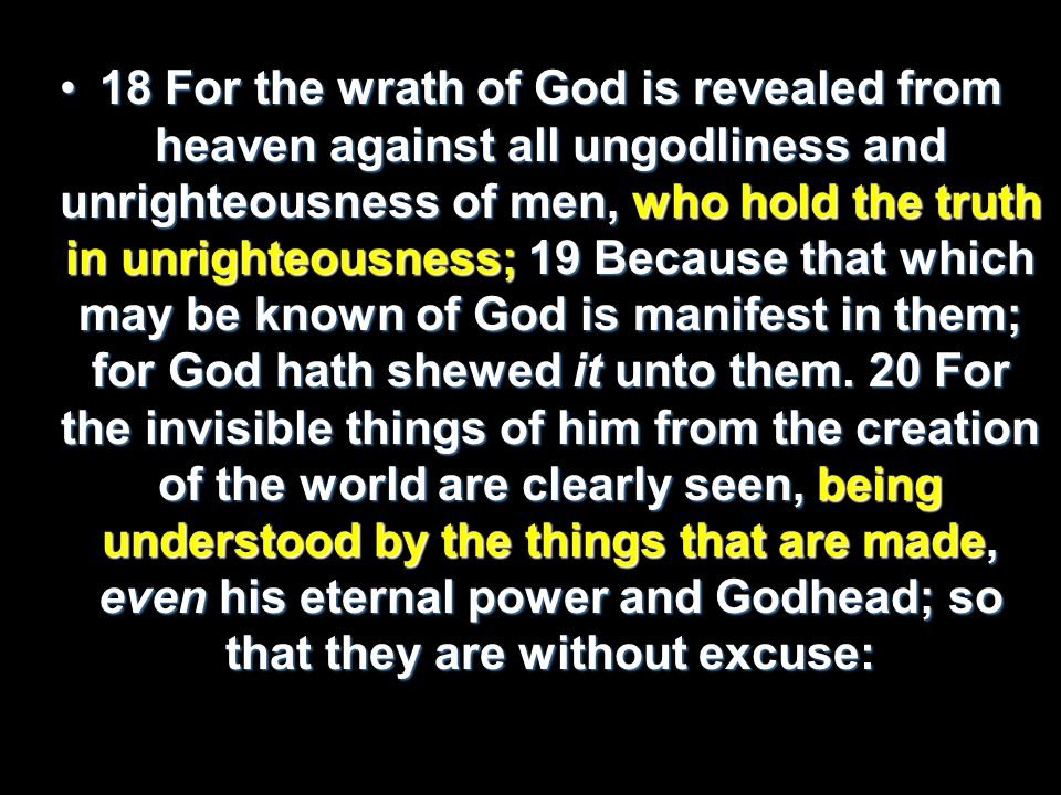 18 For the wrath of God is revealed from heaven against all ungodliness and unrighteousness of men, who hold the truth in unrighteousness; 19 Because that which may be known of God is manifest in them; for God hath shewed it unto them.
