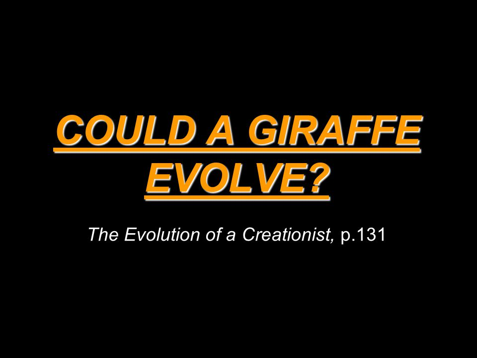 COULD A GIRAFFE EVOLVE? COULD A GIRAFFE EVOLVE? The Evolution of a Creationist, p.131