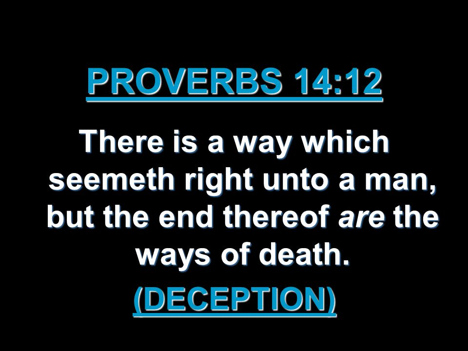 PROVERBS 14:12 There is a way which seemeth right unto a man, but the end thereof are the ways of death.