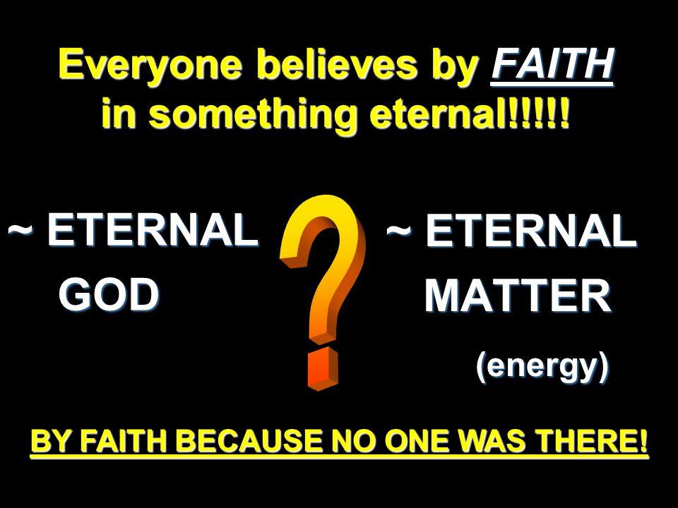 Everyone believes by FAITH in something eternal!!!!.