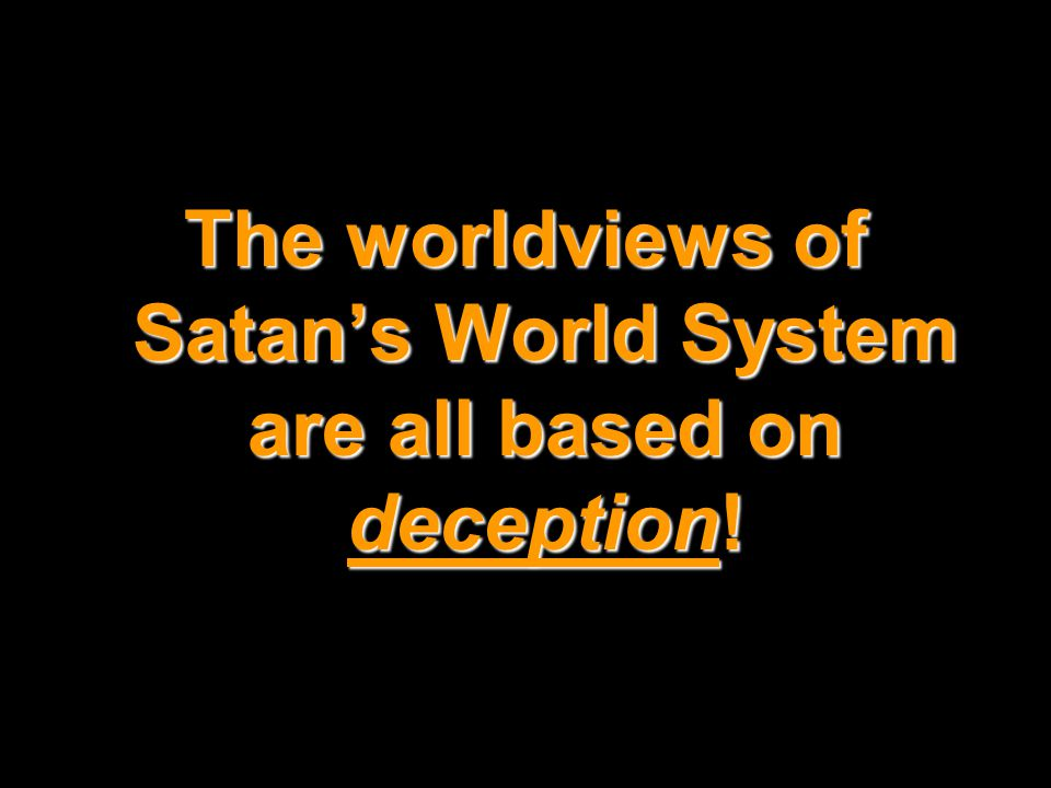 The worldviews of Satan's World System are all based on deception!