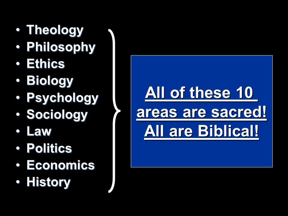 TheologyTheology PhilosophyPhilosophy EthicsEthics BiologyBiology PsychologyPsychology SociologySociology LawLaw PoliticsPolitics EconomicsEconomics HistoryHistory All of these 10 areas are sacred.