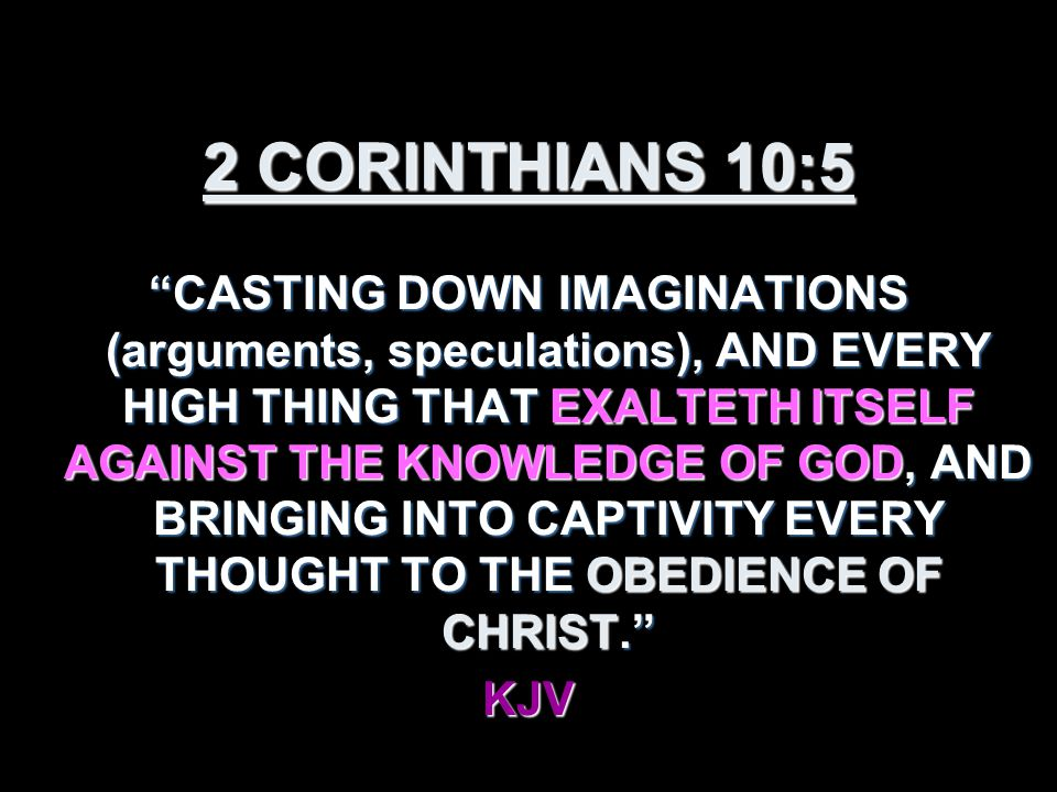 2 CORINTHIANS 10:5 CASTING DOWN IMAGINATIONS (arguments, speculations), AND EVERY HIGH THING THAT EXALTETH ITSELF AGAINST THE KNOWLEDGE OF GOD, AND BRINGING INTO CAPTIVITY EVERY THOUGHT TO THE OBEDIENCE OF CHRIST. KJV