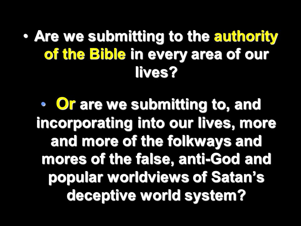Are we submitting to the authority of the Bible in every area of our lives?Are we submitting to the authority of the Bible in every area of our lives.