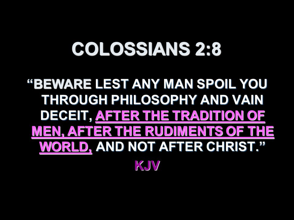 COLOSSIANS 2:8 BEWARE LEST ANY MAN SPOIL YOU THROUGH PHILOSOPHY AND VAIN DECEIT, AFTER THE TRADITION OF MEN, AFTER THE RUDIMENTS OF THE WORLD, AND NOT AFTER CHRIST. KJV