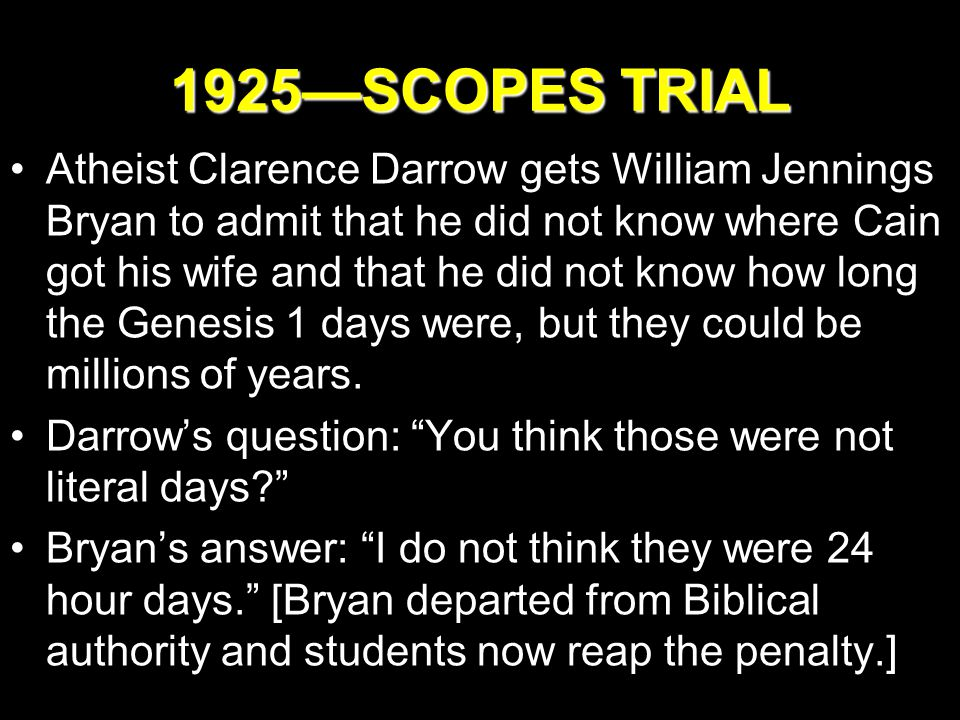 1925—SCOPES TRIAL Atheist Clarence Darrow gets William Jennings Bryan to admit that he did not know where Cain got his wife and that he did not know how long the Genesis 1 days were, but they could be millions of years.