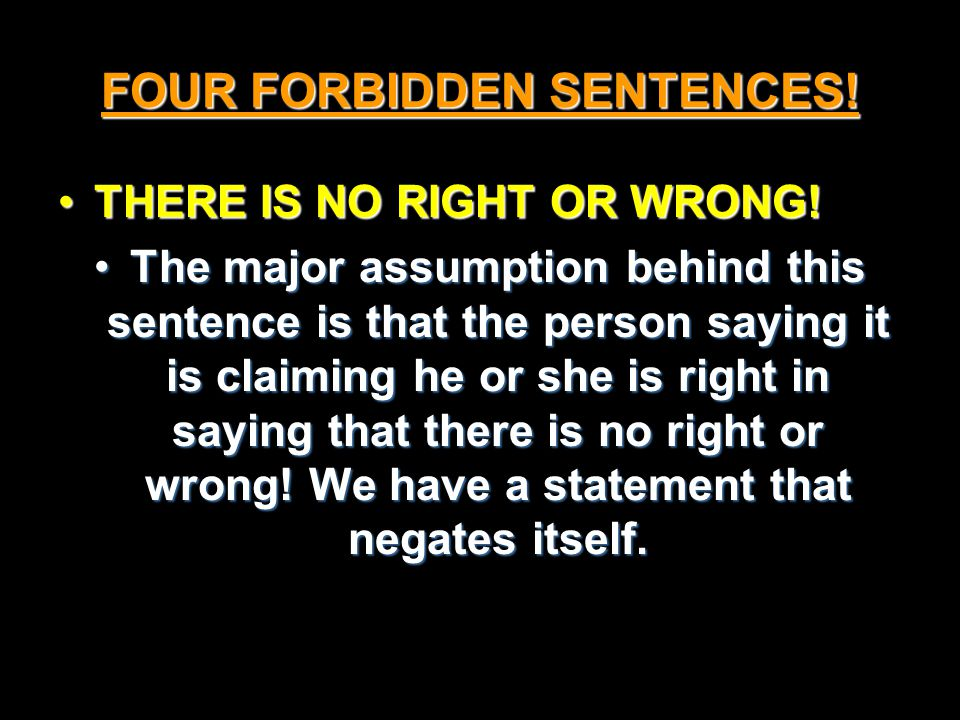 FOUR FORBIDDEN SENTENCES. THERE IS NO RIGHT OR WRONG!THERE IS NO RIGHT OR WRONG.