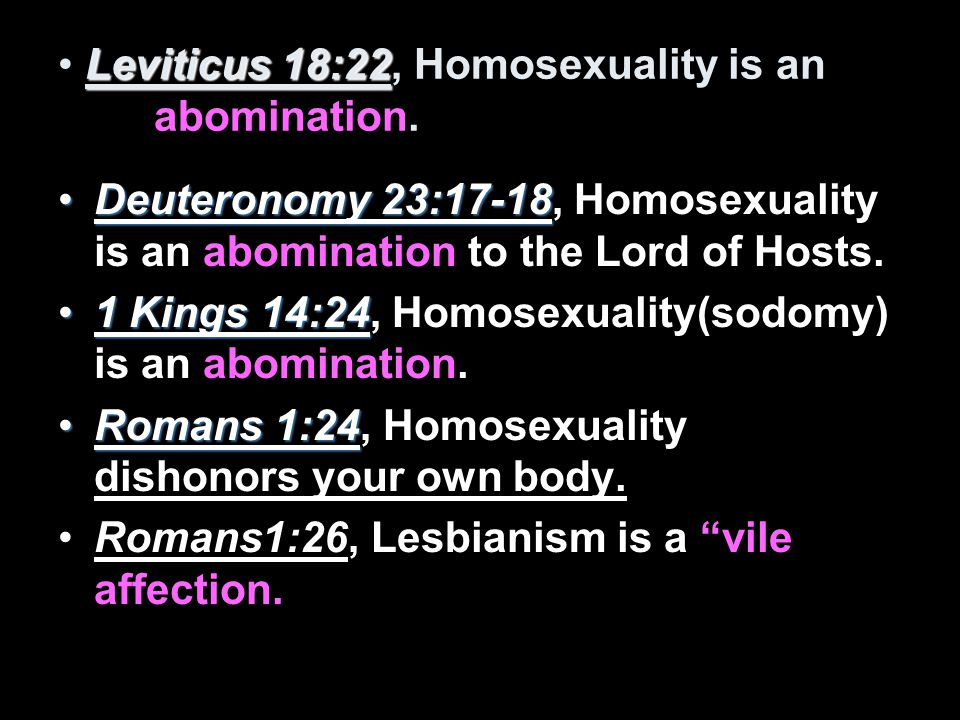 Leviticus 18:22 Leviticus 18:22, Homosexuality is an abomination.