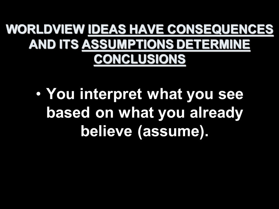 WORLDVIEW IDEAS HAVE CONSEQUENCES AND ITS ASSUMPTIONS DETERMINE CONCLUSIONS You interpret what you see based on what you already believe (assume).