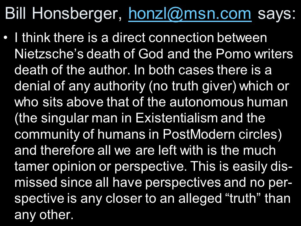 Bill Honsberger, honzl@msn.com says:honzl@msn.com I think there is a direct connection between Nietzsche's death of God and the Pomo writers death of the author.