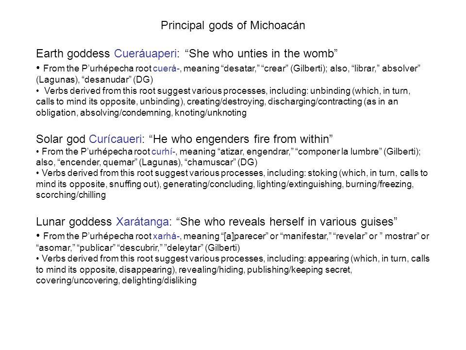 "Principal gods of Michoacán Earth goddess Cueráuaperi: ""She who unties in the womb"" From the P'urhépecha root cuerá-, meaning ""desatar,"" ""crear"" (Gilb"