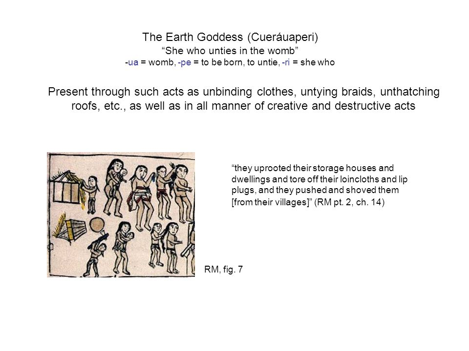 The Earth Goddess (Cueráuaperi) She who unties in the womb -ua = womb, -pe = to be born, to untie, -ri = she who they uprooted their storage houses and dwellings and tore off their loincloths and lip plugs, and they pushed and shoved them [from their villages] (RM pt.