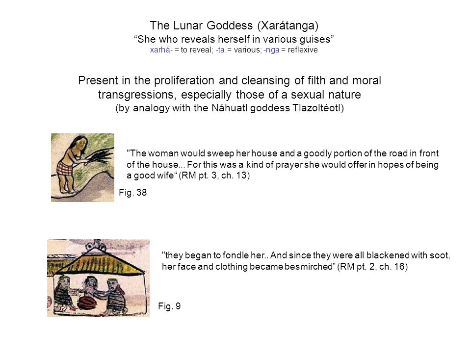 The Lunar Goddess (Xarátanga) She who reveals herself in various guises xarhá- = to reveal; -ta = various; -nga = reflexive Present in the proliferation and cleansing of filth and moral transgressions, especially those of a sexual nature (by analogy with the Náhuatl goddess Tlazoltéotl) The woman would sweep her house and a goodly portion of the road in front of the house...
