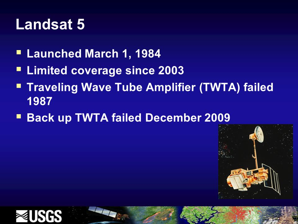 Landsat 5  Launched March 1, 1984  Limited coverage since 2003  Traveling Wave Tube Amplifier (TWTA) failed 1987  Back up TWTA failed December 2009