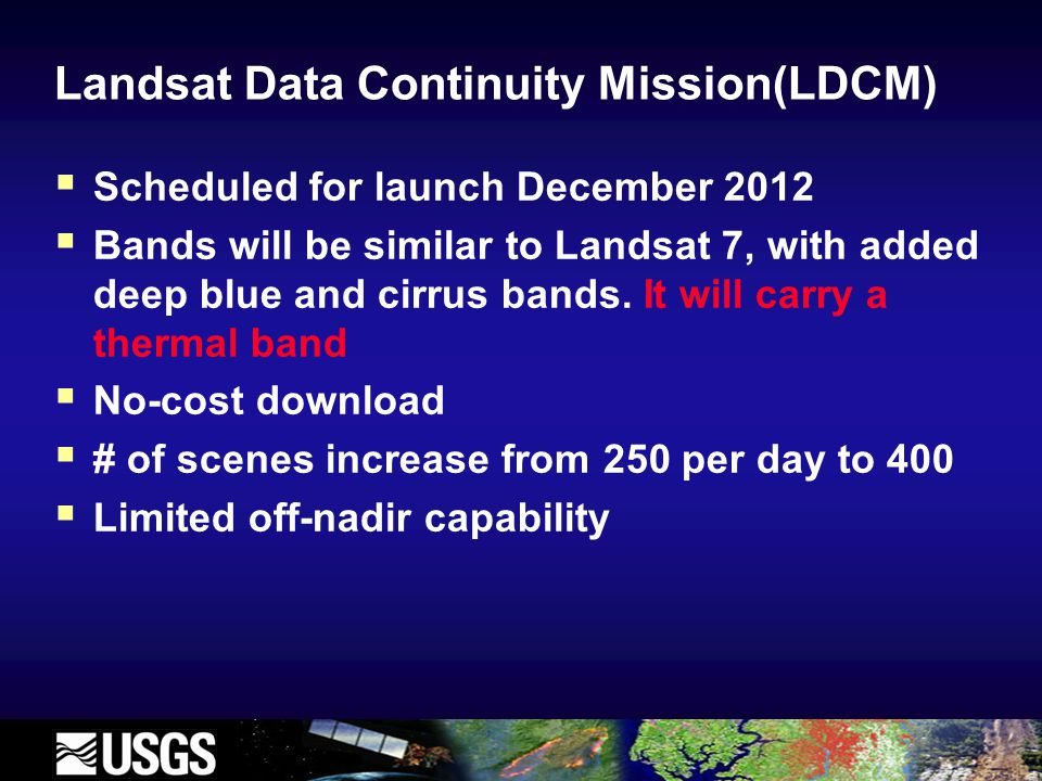Landsat Data Continuity Mission(LDCM)  Scheduled for launch December 2012  Bands will be similar to Landsat 7, with added deep blue and cirrus bands.