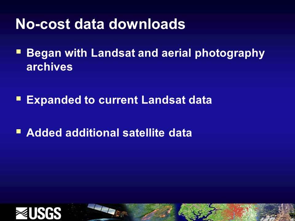 No-cost data downloads  Began with Landsat and aerial photography archives  Expanded to current Landsat data  Added additional satellite data