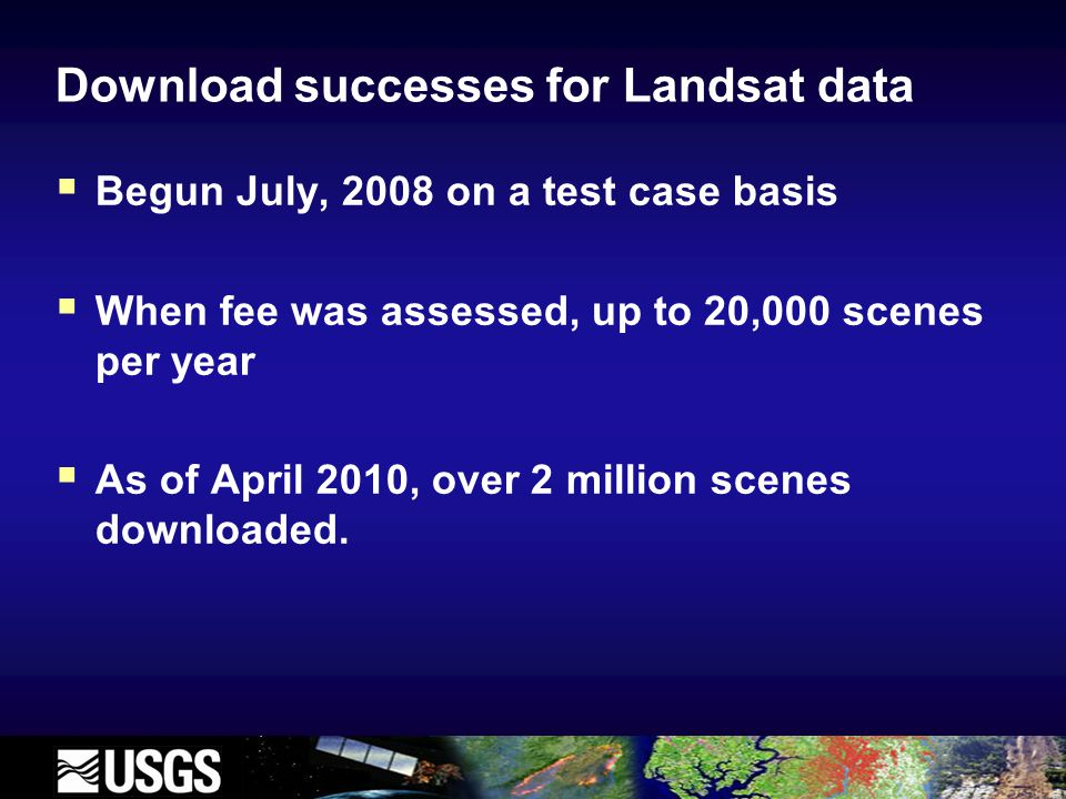 Download successes for Landsat data  Begun July, 2008 on a test case basis  When fee was assessed, up to 20,000 scenes per year  As of April 2010, over 2 million scenes downloaded.