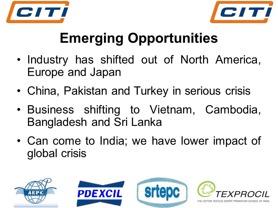 Emerging Opportunities Industry has shifted out of North America, Europe and Japan China, Pakistan and Turkey in serious crisis Business shifting to Vietnam, Cambodia, Bangladesh and Sri Lanka Can come to India; we have lower impact of global crisis