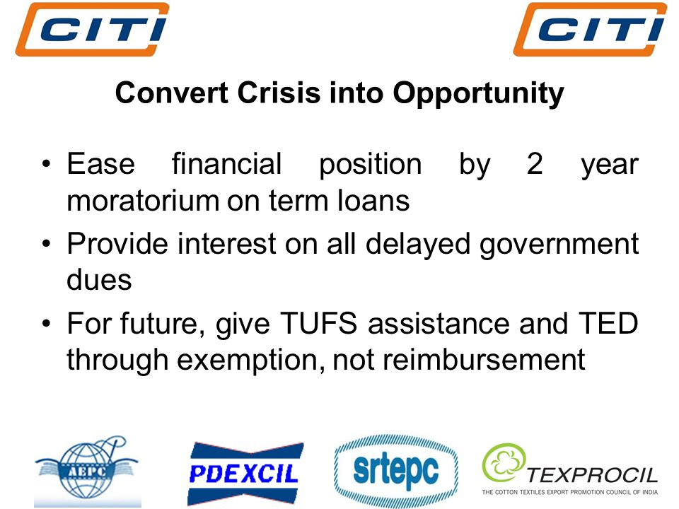 Convert Crisis into Opportunity Ease financial position by 2 year moratorium on term loans Provide interest on all delayed government dues For future, give TUFS assistance and TED through exemption, not reimbursement