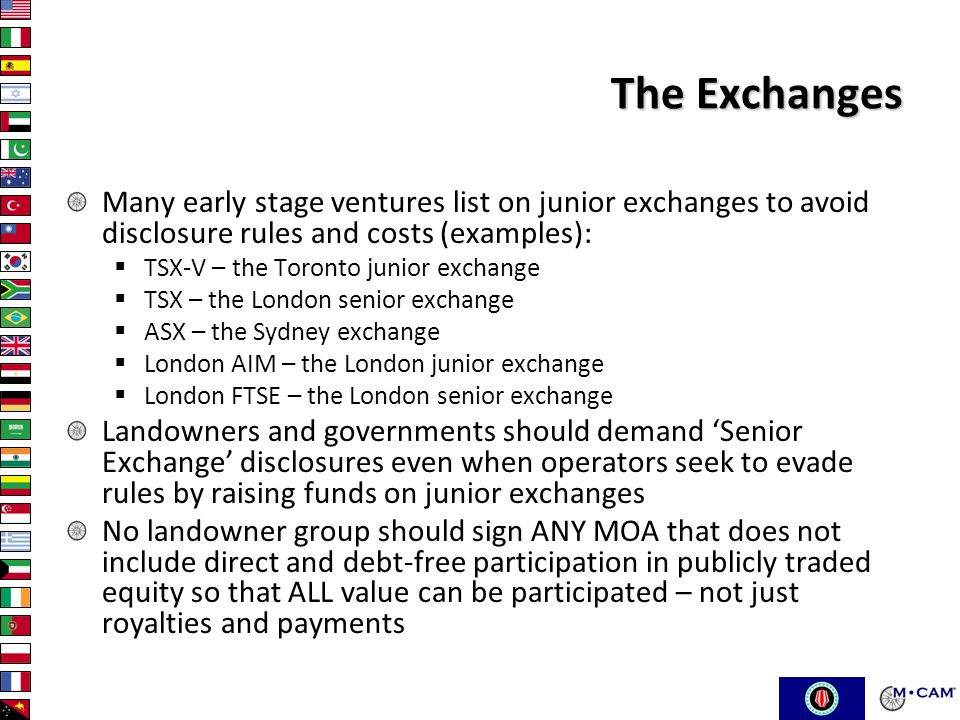 The Exchanges Many early stage ventures list on junior exchanges to avoid disclosure rules and costs (examples):  TSX-V – the Toronto junior exchange  TSX – the London senior exchange  ASX – the Sydney exchange  London AIM – the London junior exchange  London FTSE – the London senior exchange Landowners and governments should demand 'Senior Exchange' disclosures even when operators seek to evade rules by raising funds on junior exchanges No landowner group should sign ANY MOA that does not include direct and debt-free participation in publicly traded equity so that ALL value can be participated – not just royalties and payments