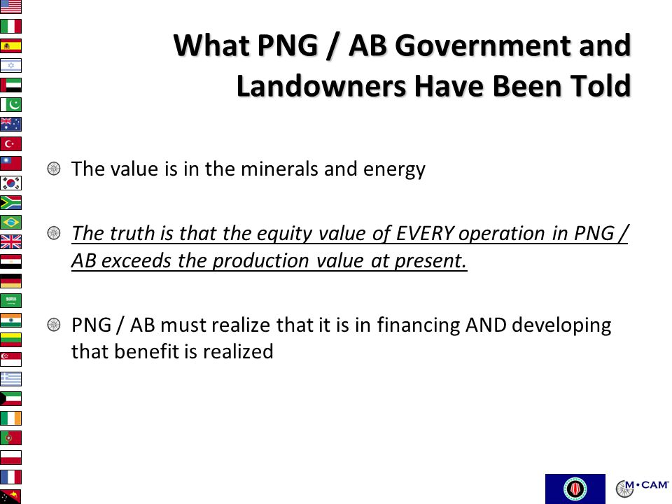 What PNG / AB Government and Landowners Have Been Told The value is in the minerals and energy The truth is that the equity value of EVERY operation in PNG / AB exceeds the production value at present.