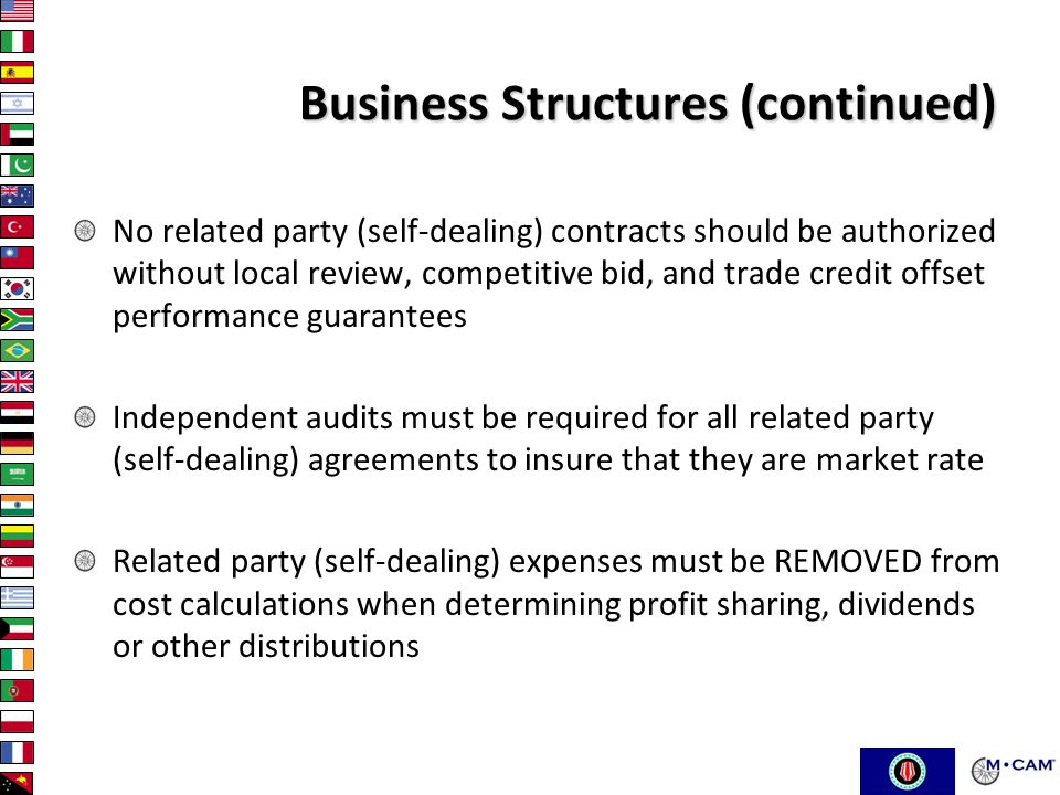 Business Structures (continued) No related party (self-dealing) contracts should be authorized without local review, competitive bid, and trade credit offset performance guarantees Independent audits must be required for all related party (self-dealing) agreements to insure that they are market rate Related party (self-dealing) expenses must be REMOVED from cost calculations when determining profit sharing, dividends or other distributions
