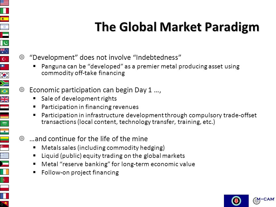 The Global Market Paradigm Development does not involve Indebtedness  Panguna can be developed as a premier metal producing asset using commodity off-take financing Economic participation can begin Day 1 …,  Sale of development rights  Participation in financing revenues  Participation in infrastructure development through compulsory trade-offset transactions (local content, technology transfer, training, etc.) …and continue for the life of the mine  Metals sales (including commodity hedging)  Liquid (public) equity trading on the global markets  Metal reserve banking for long-term economic value  Follow-on project financing