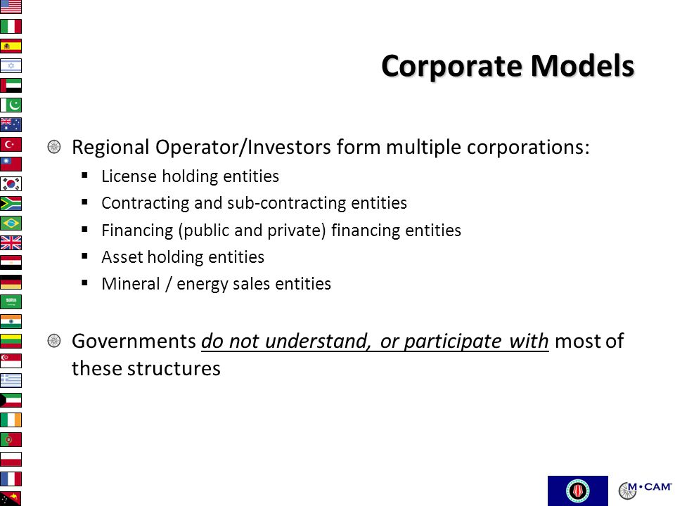 Corporate Models Regional Operator/Investors form multiple corporations:  License holding entities  Contracting and sub-contracting entities  Financing (public and private) financing entities  Asset holding entities  Mineral / energy sales entities Governments do not understand, or participate with most of these structures