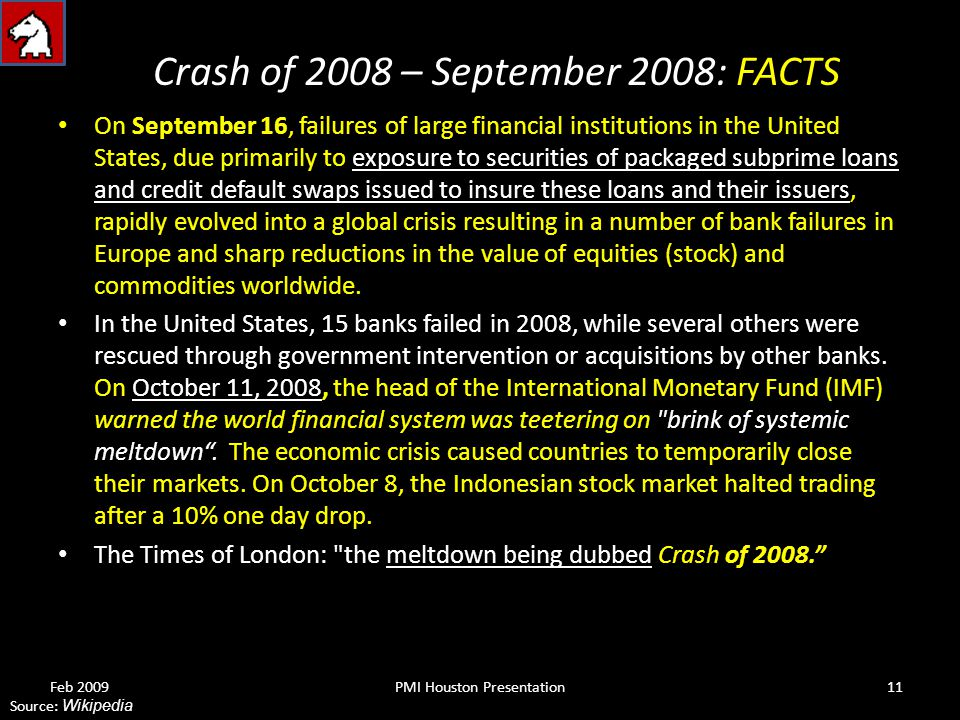 Crash of 2008 – September 2008: FACTS On September 16, failures of large financial institutions in the United States, due primarily to exposure to securities of packaged subprime loans and credit default swaps issued to insure these loans and their issuers, rapidly evolved into a global crisis resulting in a number of bank failures in Europe and sharp reductions in the value of equities (stock) and commodities worldwide.
