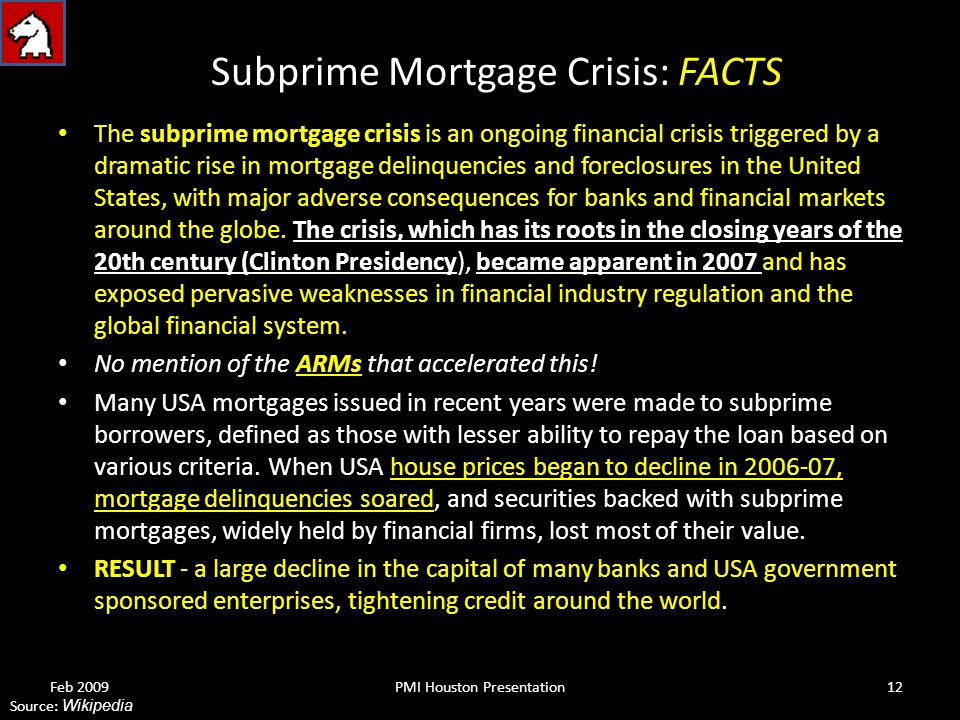 Subprime Mortgage Crisis: FACTS The subprime mortgage crisis is an ongoing financial crisis triggered by a dramatic rise in mortgage delinquencies and foreclosures in the United States, with major adverse consequences for banks and financial markets around the globe.