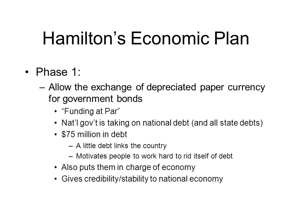 Hamilton's Economic Plan Phase 1: –Allow the exchange of depreciated paper currency for government bonds Funding at Par Nat'l gov't is taking on national debt (and all state debts) $75 million in debt –A little debt links the country –Motivates people to work hard to rid itself of debt Also puts them in charge of economy Gives credibility/stability to national economy