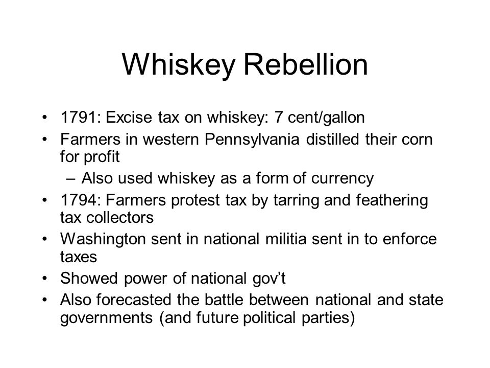 Whiskey Rebellion 1791: Excise tax on whiskey: 7 cent/gallon Farmers in western Pennsylvania distilled their corn for profit –Also used whiskey as a form of currency 1794: Farmers protest tax by tarring and feathering tax collectors Washington sent in national militia sent in to enforce taxes Showed power of national gov't Also forecasted the battle between national and state governments (and future political parties)