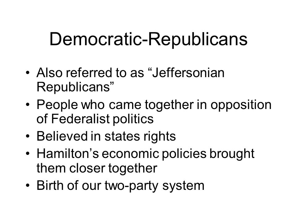 Democratic-Republicans Also referred to as Jeffersonian Republicans People who came together in opposition of Federalist politics Believed in states rights Hamilton's economic policies brought them closer together Birth of our two-party system